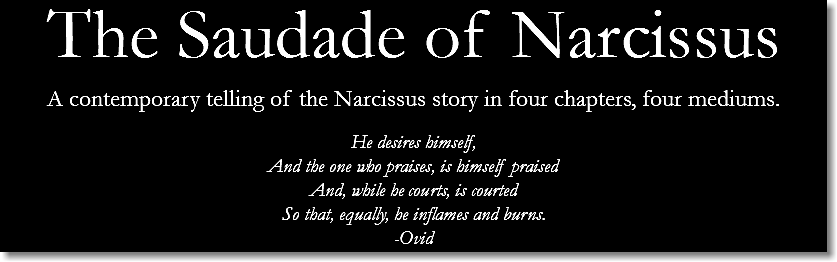 The Saudade of Narcissus A contemporary telling of the Narcissus story in four chapters, four mediums. He desires himself, And the one who praises, is himself praised And, while he courts, is courted So that, equally, he inflames and burns. -Ovid