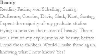 Beauty Reading Facino, von Schelling, Scarry, Dufrenne, Cousins, Davis, Clark, Kant, Sontag; I spent the majority of my graduate studies trying to uncover the nature of beauty. These are a few of my explorations of beauty, before I read these thinkers. Would I make these again, knowing what I now know? Yes!