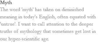 Myth The word 'myth' has taken on diminished meaning in today's English, often equated with 'untrue'. I want to call attention to the deeper truths of mythology that sometimes get lost in our hyper-scientific age.