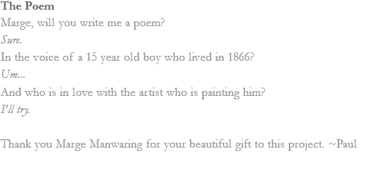 The Poem Marge, will you write me a poem? Sure. In the voice of a 15 year old boy who lived in 1866? Um... And who is in love with the artist who is painting him? I'll try. Thank you Marge Manwaring for your beautiful gift to this project. ~Paul